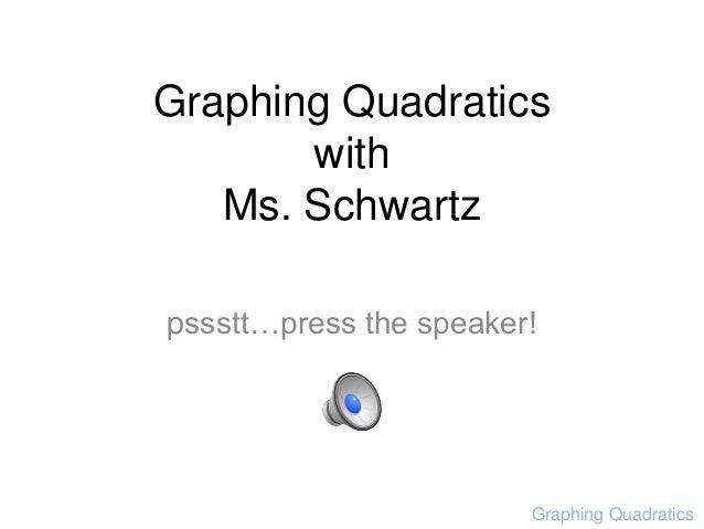 Graphing QuadraticswithMs. Schwartzpssstt…press the speaker!Graphing Quadratics