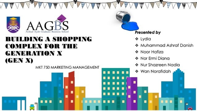 BUILDING A SHOPPING COMPLEX FOR THE GENERATION X (GEN X) MKT 750 MARKETING MANAGEMENT Presented by  Lydia  Muhammad Ashr...