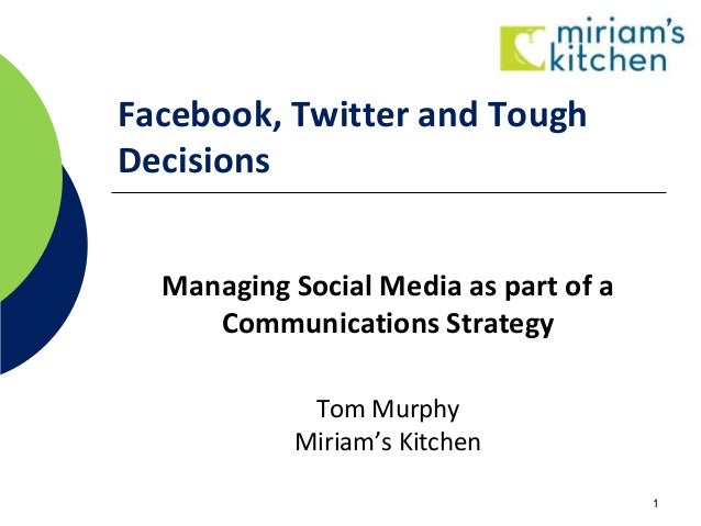 Facebook, Twitter and Tough Decisions Managing Social Media as part of a Communications Strategy Tom Murphy Miriam's Kitch...