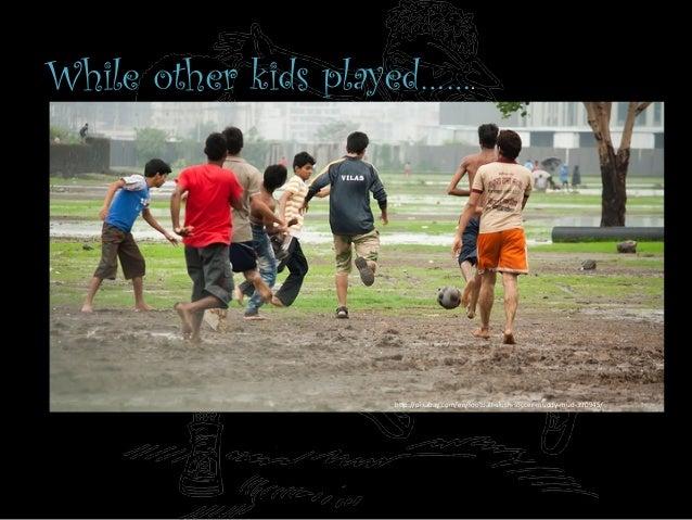 "While other kids played…….   h""p://pixabay.com/en/football-‐slush-‐soccer-‐muddy-‐mud-‐390945/"