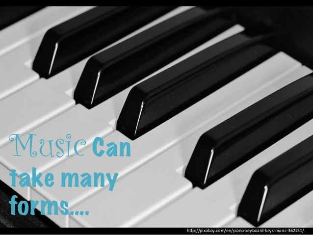 "Music Can take many forms…. h""p://pixabay.com/en/piano-‐keyboard-‐keys-‐music-‐362251/"