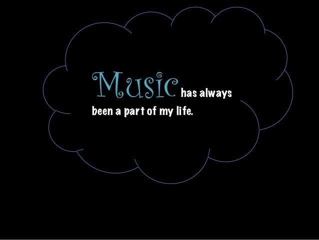Music  has always been a part of my life.