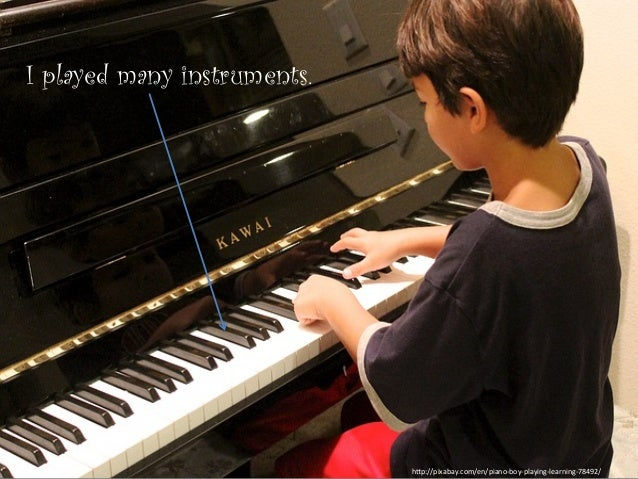 """I played many instruments. h""""p://pixabay.com/en/piano-‐boy-‐playing-‐learning-‐78492/"""