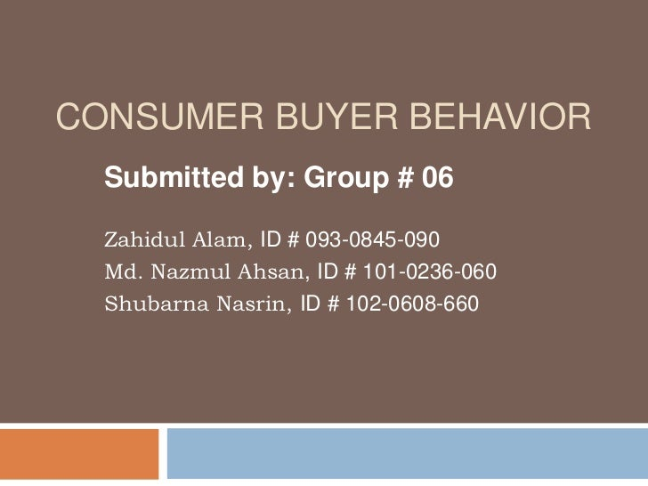 CONSUMER BUYER BEHAVIOR  Submitted by: Group # 06  Zahidul Alam, ID # 093-0845-090  Md. Nazmul Ahsan, ID # 101-0236-060  S...