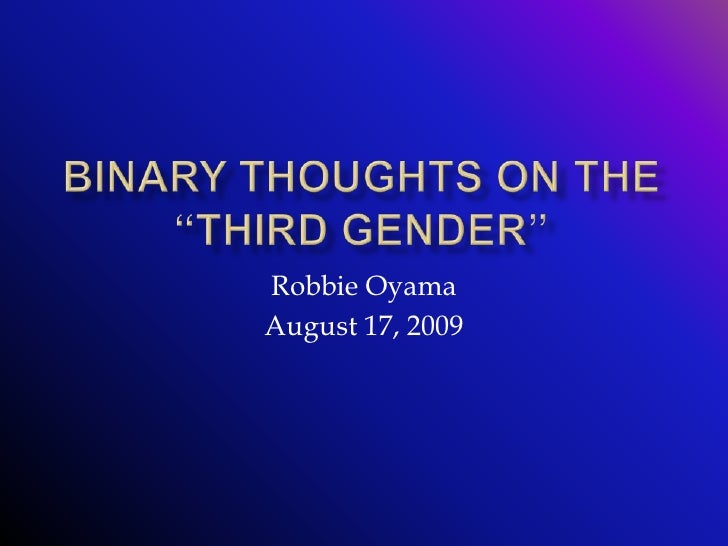 "Binary Thoughts On The ""Third Gender""<br />Robbie Oyama<br />August 17, 2009<br />"