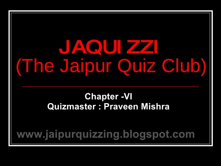 Chapter -VI Quizmaster : Praveen Mishra JAQUIZZI (The Jaipur Quiz Club) www.jaipurquizzing.blogspot.com