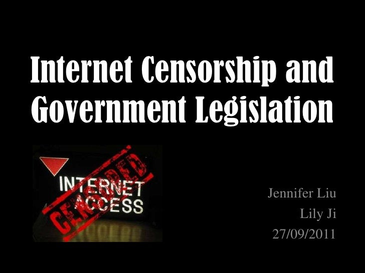 Internet Censorship and Government Legislation<br />Jennifer Liu <br />Lily Ji<br />27/09/2011<br />