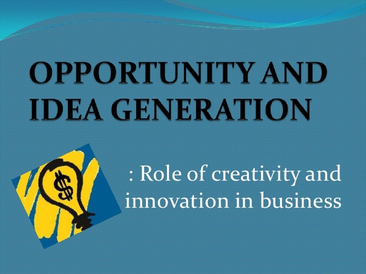 OPPORTUNITY AND IDEA GENERATION<br />: Role of creativity and innovation in business<br />