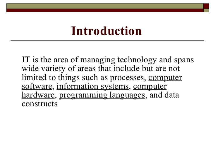Introduction <ul><li>IT is the area of managing technology and spans wide variety of areas that include but are not limite...
