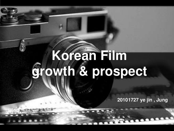 Korean Filmgrowth & prospect            20101727 ye jin , Jung
