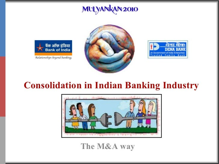 Consolidation in Indian Banking Industry The M&A way