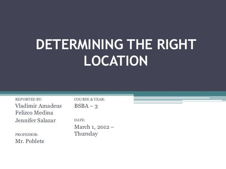DETERMINING THE RIGHT               LOCATIONREPORTED BY:       COURSE & YEAR:Vladimir Amadeus   BSBA – 3Felizco MedinaJenn...