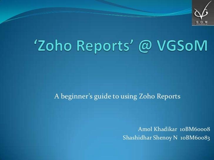 A beginner's guide to using Zoho Reports                          Amol Khadikar 10BM60008                     Shashidhar S...