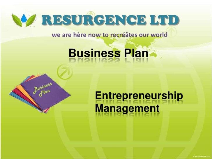 RESURGENCE LTD we are hère now to recréâtes our world      Business Plan               Entrepreneurship               Mana...