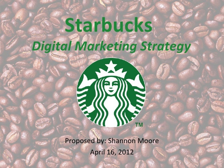 StarbucksDigital Marketing Strategy     Proposed by: Shannon Moore            April 16, 2012