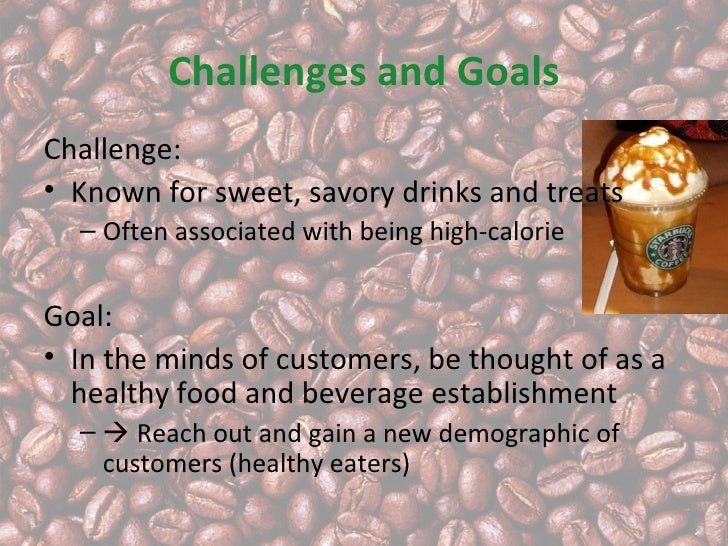 Challenges and GoalsChallenge:• Known for sweet, savory drinks and treats  – Often associated with being high-calorieGoal:...