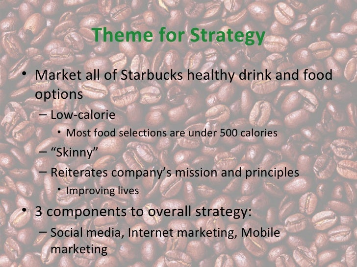 Theme for Strategy• Market all of Starbucks healthy drink and food  options  – Low-calorie     • Most food selections are ...