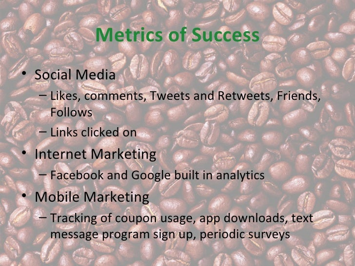 Metrics of Success• Social Media  – Likes, comments, Tweets and Retweets, Friends,    Follows  – Links clicked on• Interne...