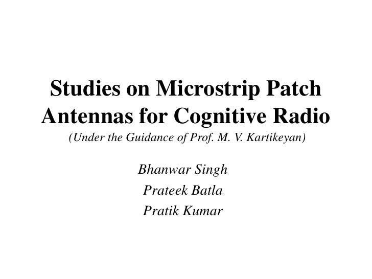 Studies on Microstrip PatchAntennas for Cognitive Radio  (Under the Guidance of Prof. M. V. Kartikeyan)               Bhan...