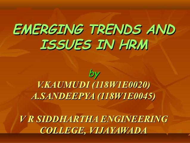 EMERGING TRENDS AND   ISSUES IN HRM            by   V.KAUMUDI (118W1E0020)  A.SANDEEPYA (118W1E0045)V R SIDDHARTHA ENGINEE...