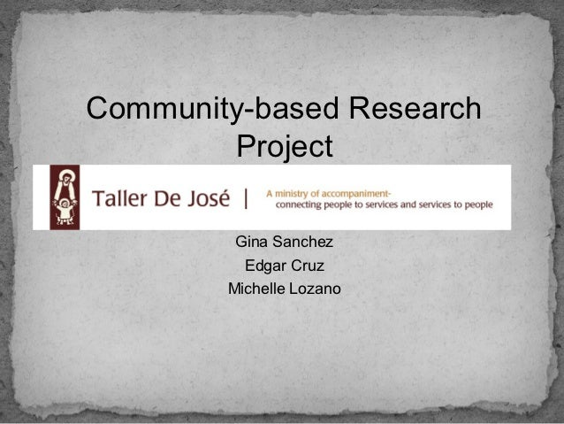 Community-based Research        Project         Gina Sanchez          Edgar Cruz        Michelle Lozano