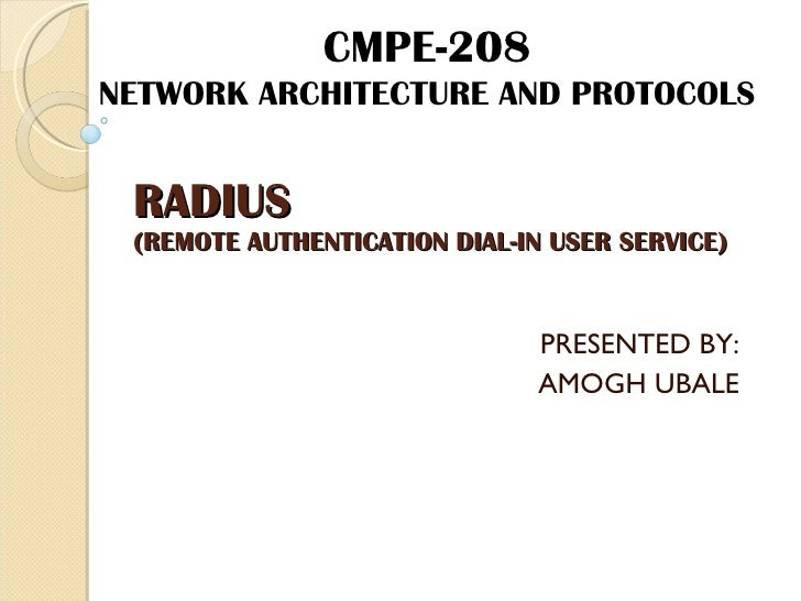RADIUS (REMOTE AUTHENTICATION DIAL-IN USER SERVICE) PRESENTED BY: AMOGH UBALE CMPE-208 NETWORK ARCHITECTURE AND PROTOCOLS