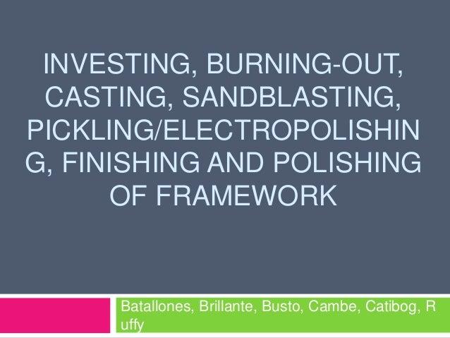 INVESTING, BURNING-OUT, CASTING, SANDBLASTING,PICKLING/ELECTROPOLISHING, FINISHING AND POLISHING      OF FRAMEWORK      Ba...