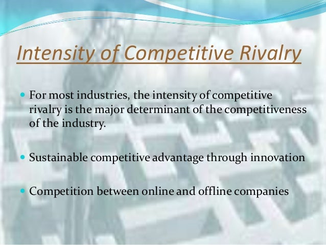 intensity of competitive rivalry in the industry Porter's five forces a model for industry analysis the intensity of rivalry among firms varies in low-rivalry industries competitive moves must be.