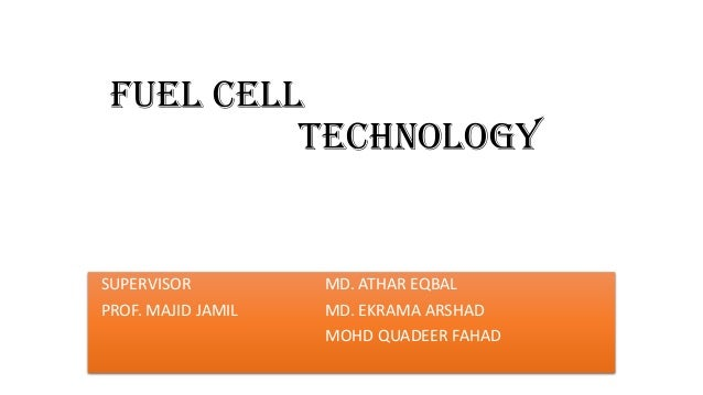 FUEL Cell TECHNOLOGY SUPERVISOR MD. ATHAR EQBAL PROF. MAJID JAMIL MD. EKRAMA ARSHAD MOHD QUADEER FAHAD