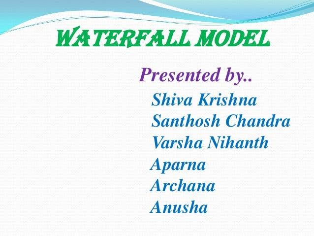 Waterfall MODEL Presented by.. Shiva Krishna Santhosh Chandra Varsha Nihanth Aparna Archana Anusha