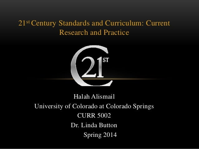 21st Century Standards and Curriculum: Current Research and Practice Halah Alismail University of Colorado at Colorado Spr...