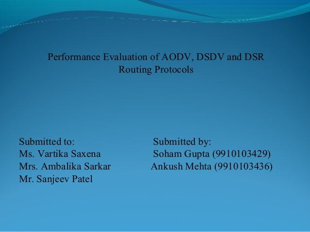 Performance Evaluation of AODV, DSDV and DSR Routing Protocols Submitted to: Submitted by: Ms. Vartika Saxena Soham Gupta ...