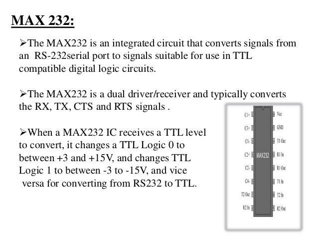 MAX 232: The MAX232 is an integrated circuit that converts signals from an RS-232serial port to signals suitable for use ...