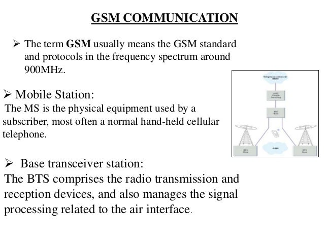 GSM COMMUNICATION  The term GSM usually means the GSM standard and protocols in the frequency spectrum around 900MHz.  M...