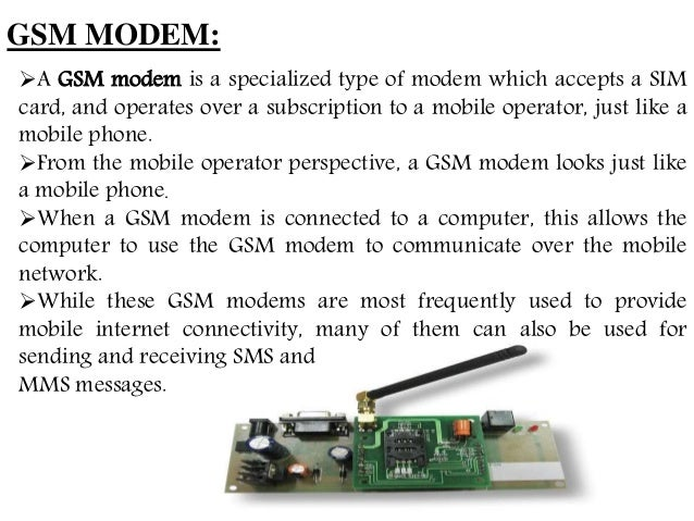 GSM MODEM: A GSM modem is a specialized type of modem which accepts a SIM card, and operates over a subscription to a mob...