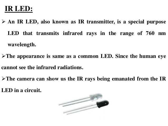 IR LED:  An IR LED, also known as IR transmitter, is a special purpose LED that transmits infrared rays in the range of 7...