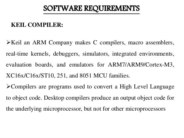 SOFTWARE REQUIREMENTS Keil an ARM Company makes C compilers, macro assemblers, real-time kernels, debuggers, simulators, ...