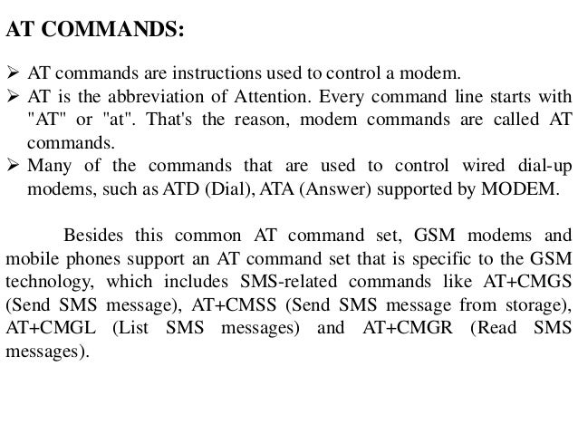 AT COMMANDS:  AT commands are instructions used to control a modem.  AT is the abbreviation of Attention. Every command ...