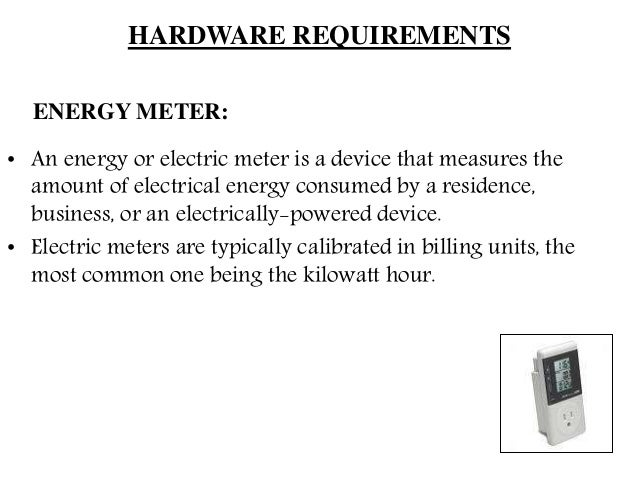 HARDWARE REQUIREMENTS ENERGY METER: • An energy or electric meter is a device that measures the amount of electrical energ...
