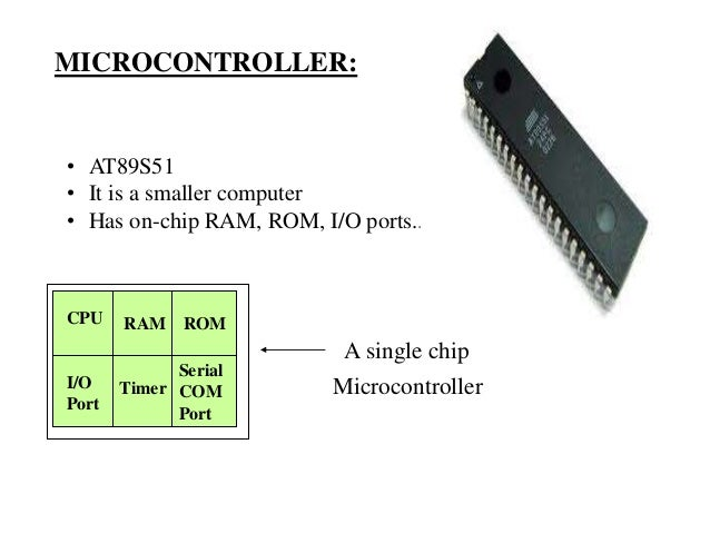 MICROCONTROLLER: • AT89S51 • It is a smaller computer • Has on-chip RAM, ROM, I/O ports... RAM ROM I/O Port Timer Serial C...