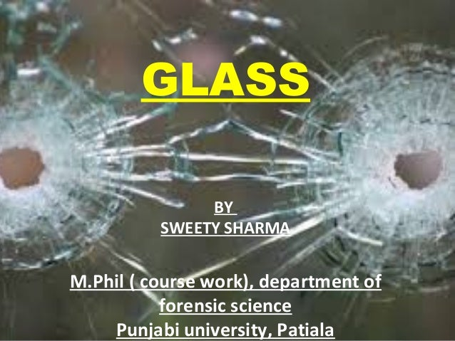 GLASS BY SWEETY SHARMA M.Phil ( course work), department of forensic science Punjabi university, Patiala