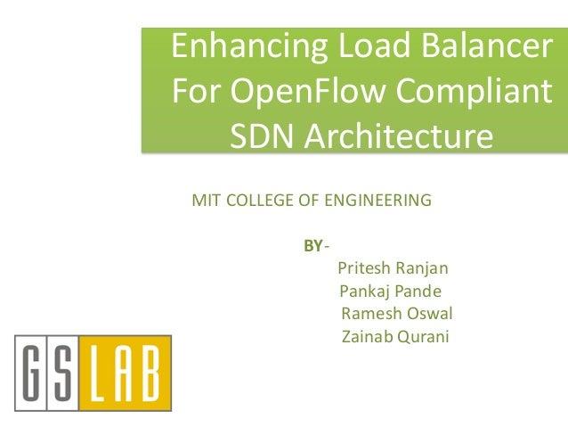 Enhancing Load Balancer For OpenFlow Compliant SDN Architecture MIT COLLEGE OF ENGINEERING BY- Pritesh Ranjan Pankaj Pande...