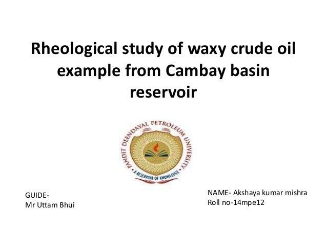 Rheological study of waxy crude oil example from Cambay basin reservoir NAME- Akshaya kumar mishra Roll no-14mpe12 GUIDE- ...