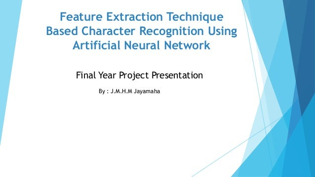 Feature Extraction Technique Based Character Recognition Using Artificial Neural Network By : J.M.H.M Jayamaha Final Year ...