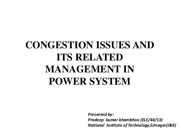 CONGESTION ISSUES AND ITS RELATED MANAGEMENT IN POWER SYSTEM Presented by: Pradeep kumar bhambhoo (ELE/44/13) National Ins...