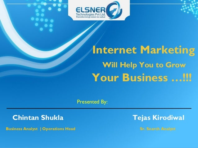 Internet Marketing Will Help You to Grow Your Business …!!! Presented By: Chintan Shukla Tejas Kirodiwal Business Analyst ...
