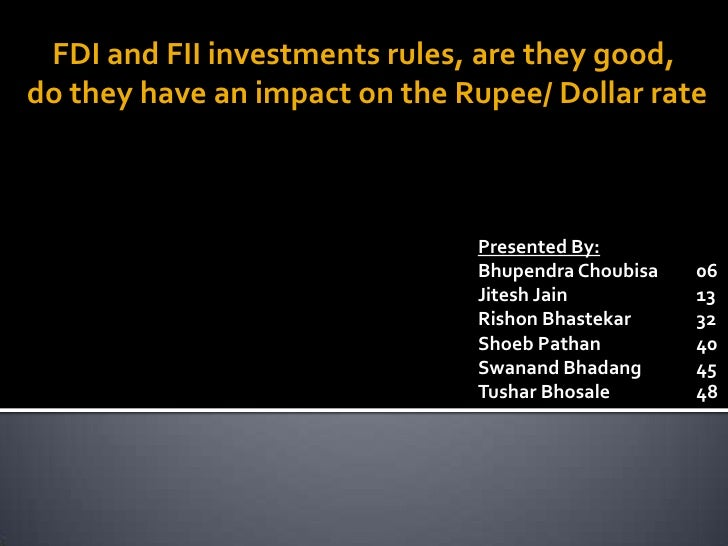 FDI and FII investments rules, are they good, do they have an impact on the Rupee/ Dollar rate                            ...