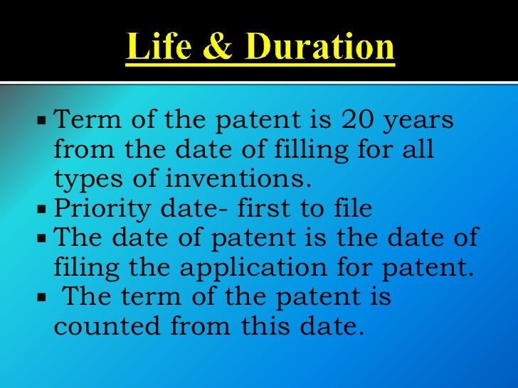  Term   of the patent is 20 years  from the date of filling for all  types of inventions. Priority date- first to file ...