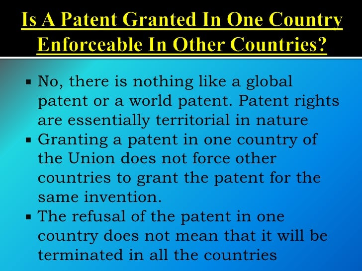    No, there is nothing like a global    patent or a world patent. Patent rights    are essentially territorial in nature...