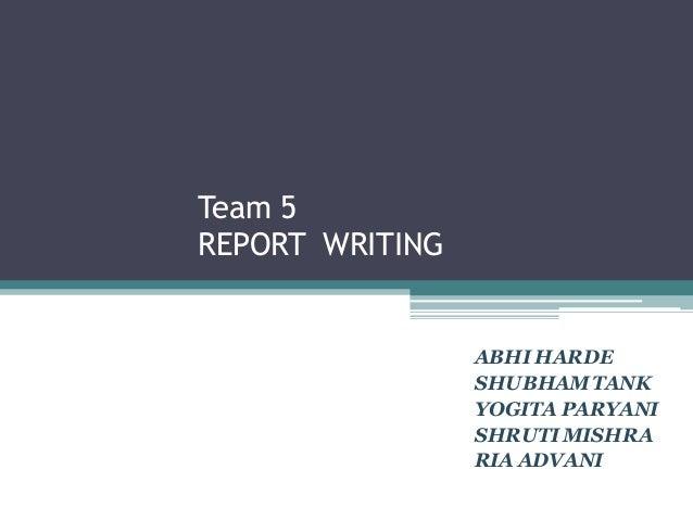 Team 5 REPORT WRITING ABHI HARDE SHUBHAMTANK YOGITA PARYANI SHRUTIMISHRA RIA ADVANI